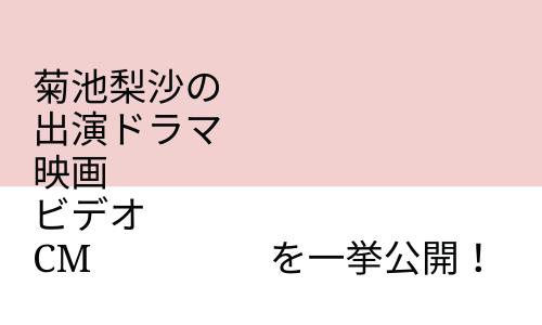 菊池梨沙の出演ドラマ、映画、ビデオ、CMを一挙公開